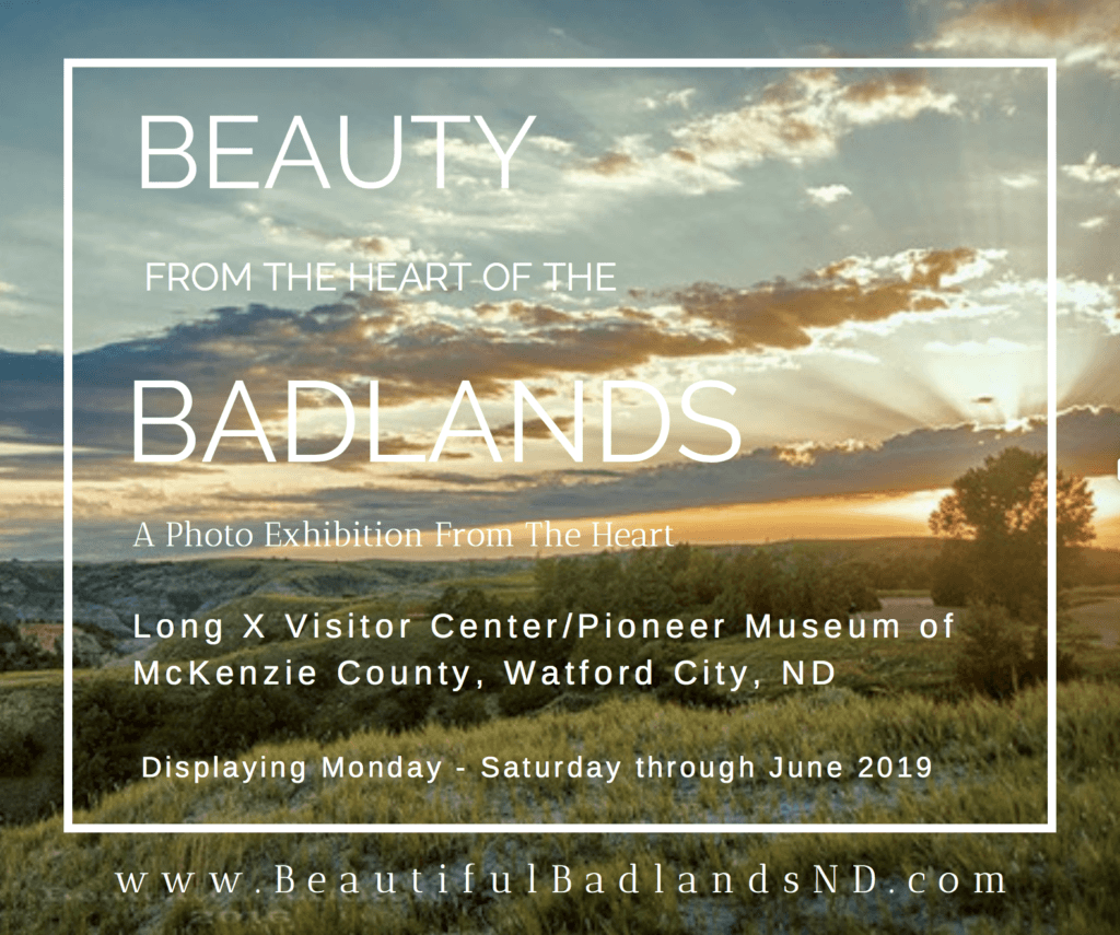 Beauty from the Heart of the Badlands, a photo exhibit from the heart. Long X Trading Post Visitor Center & Pioneer Museum of McKenzie County, North Dakota